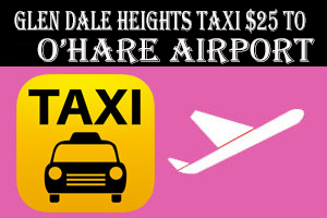 Glendale Heights Taxi To/from To O'Hare Airport $25