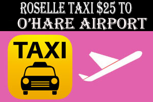 Roselle Taxi To O'Hare Airport $25.00