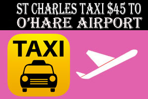 Taxi To/From O'Hare from St Charles IL Taxi $45.00
