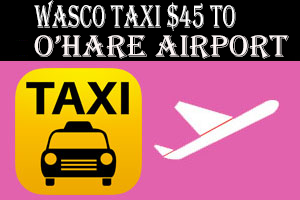 Wasco Taxi To O'Hare Airport $75.00