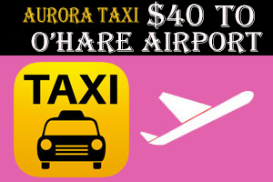 Aurora Taxi To O'Hare Airport Starting at $40.00