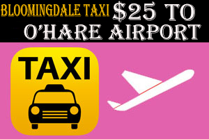 Bloomingdale Taxi to O'Hare Airport Starting $25.00